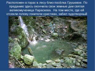 Расположен в горах в лесу близ посёлка Грушевое. По преданию здесь окончила с