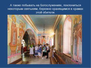 А также побывать на Богослужениях, поклониться некоторым святыням, бережно хр