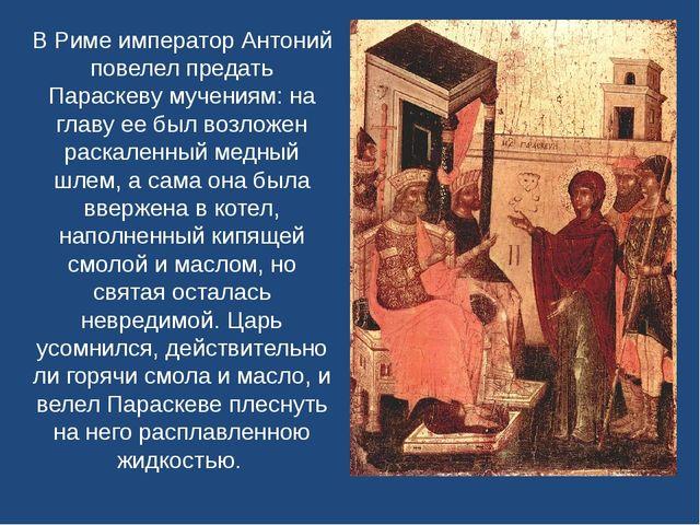 В Риме император Антоний повелел предать Параскеву мучениям: на главу ее был...