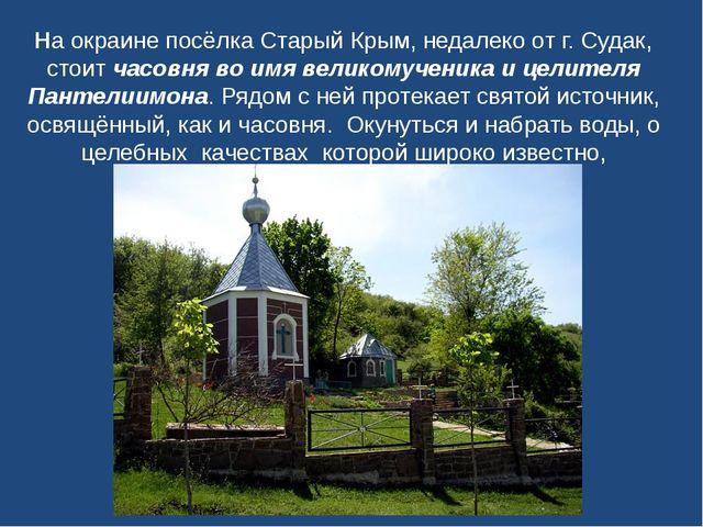 На окраине посёлка Старый Крым, недалеко от г. Судак, стоитчасовня во имя ве...