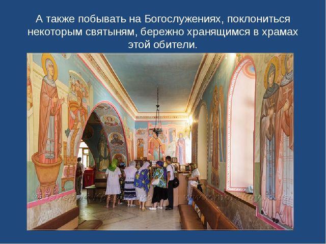 А также побывать на Богослужениях, поклониться некоторым святыням, бережно хр...