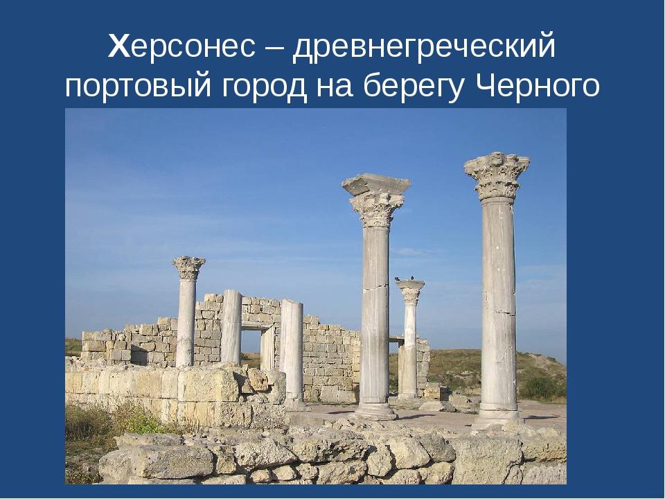 Херсонес – древнегреческий портовый город на берегу Черного моря.