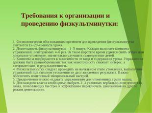 Требования к организации и проведению физкультминутки: 1. Физиологически обос