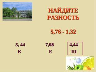 НАЙДИТЕ РАЗНОСТЬ 5,76 - 1,32 5, 44 7,08 4,44 К Е Ш