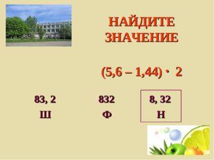 НАЙДИТЕ ЗНАЧЕНИЕ (5,6 – 1,44) 2 83, 2 832 8, 32 Ш Ф Н