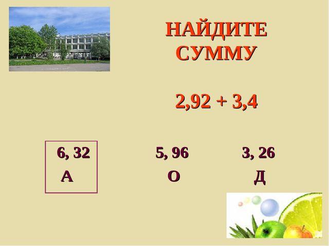 НАЙДИТЕ СУММУ 2,92 + 3,4 6, 32 5, 96 3, 26 А О Д