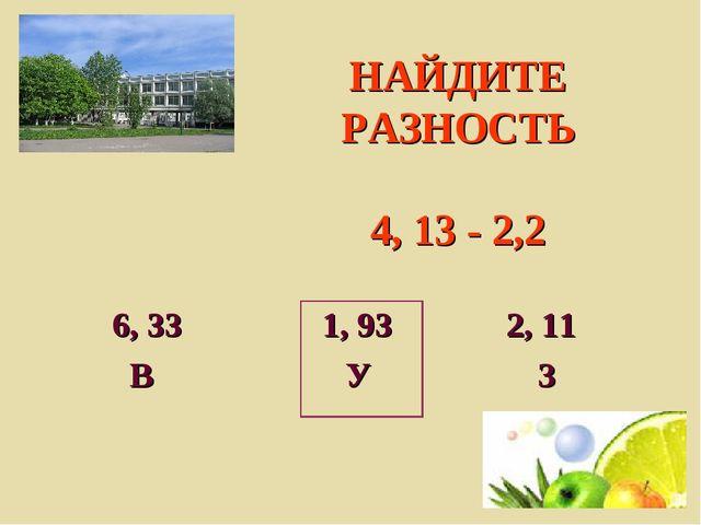 НАЙДИТЕ РАЗНОСТЬ 4, 13 - 2,2 6, 33 1, 93 2, 11 В У З
