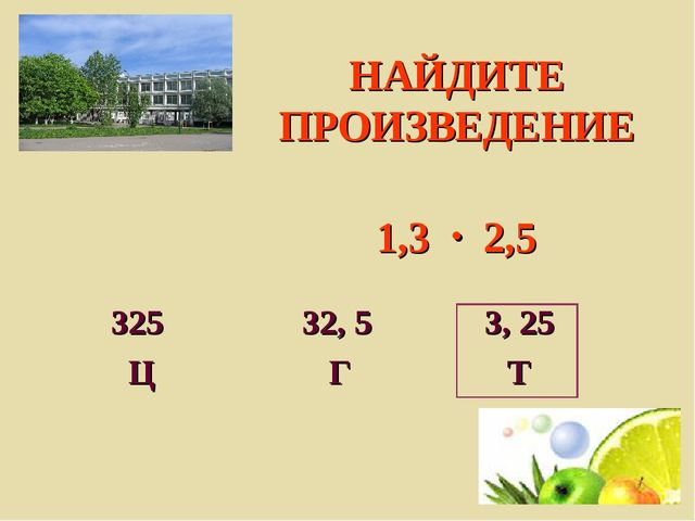 НАЙДИТЕ ПРОИЗВЕДЕНИЕ 1,3  2,5 325 32, 5 3, 25 Ц Г Т