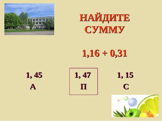 НАЙДИТЕ СУММУ 1,16 + 0,31 1, 45 1, 47 1, 15 А П С