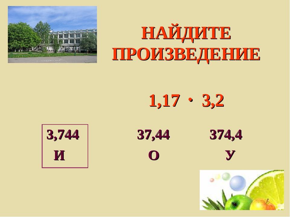 НАЙДИТЕ ПРОИЗВЕДЕНИЕ 1,17  3,2 3,744 37,44 374,4 И О У