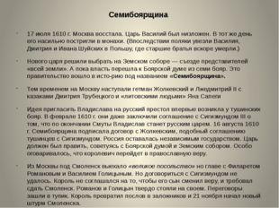 Семибоярщина 17 июля 1610 г. Москва восстала. Царь Василий был низложен. В то