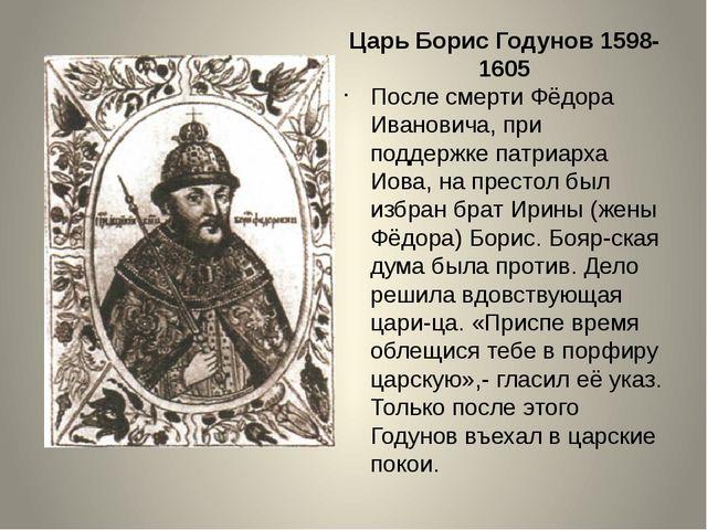 Царь Борис Годунов 1598-1605 После смерти Фёдора Ивановича, при поддержке пат...
