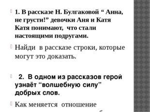 """1. В рассказе Н. Булгаковой """" Анна, не грусти!"""" девочки Аня и Катя Катя поним"""