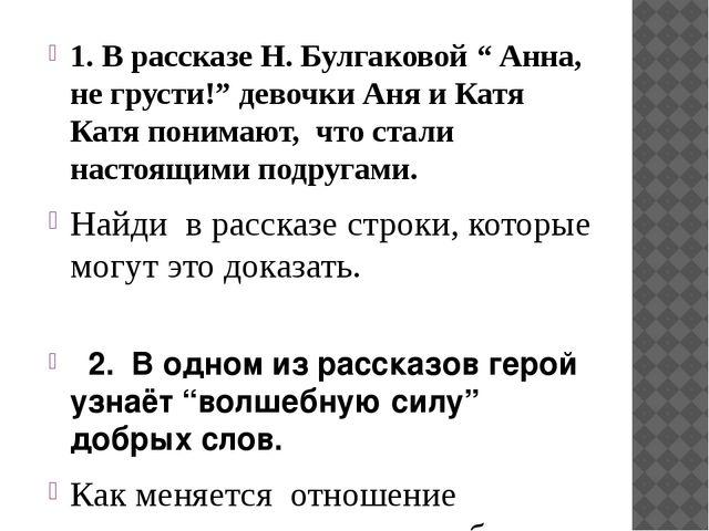 """1. В рассказе Н. Булгаковой """" Анна, не грусти!"""" девочки Аня и Катя Катя поним..."""