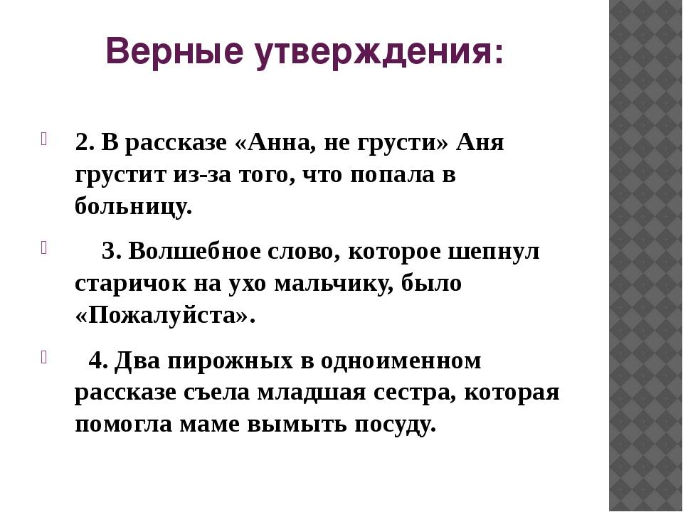 Верные утверждения: 2. В рассказе «Анна, не грусти» Аня грустит из-за того, ч...