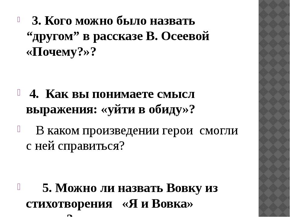 """3. Кого можно было назвать """"другом"""" в рассказе В. Осеевой «Почему?»?  4. Ка..."""