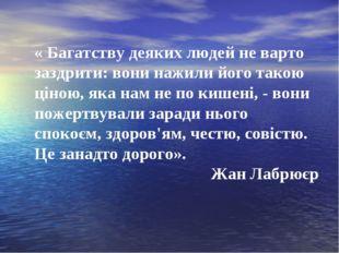 « Багатству деяких людей не варто заздрити: вони нажили його такою ціною, яка