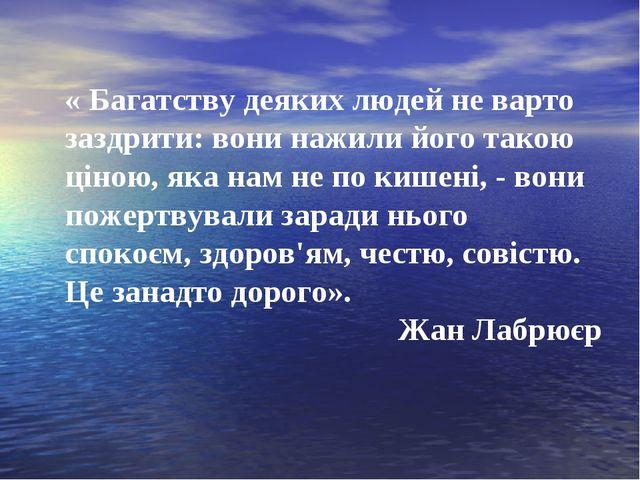 « Багатству деяких людей не варто заздрити: вони нажили його такою ціною, яка...