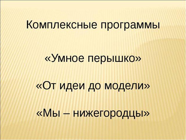 Комплексные программы «Умное перышко» «От идеи до модели» «Мы – нижегородцы»