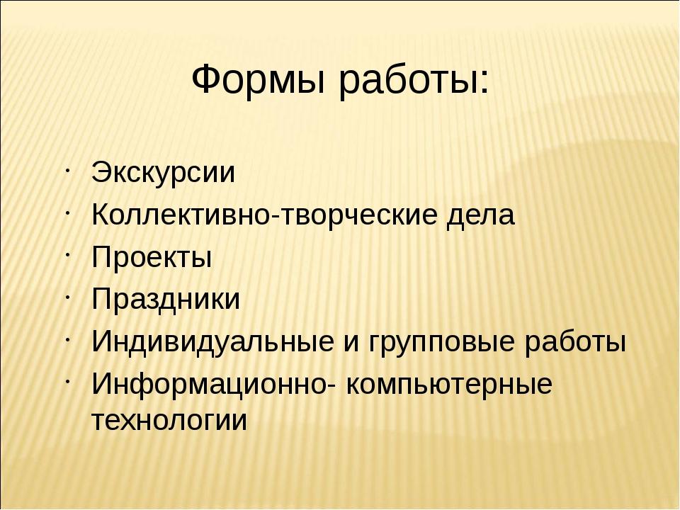 Формы работы: Экскурсии Коллективно-творческие дела Проекты Праздники Индивид...