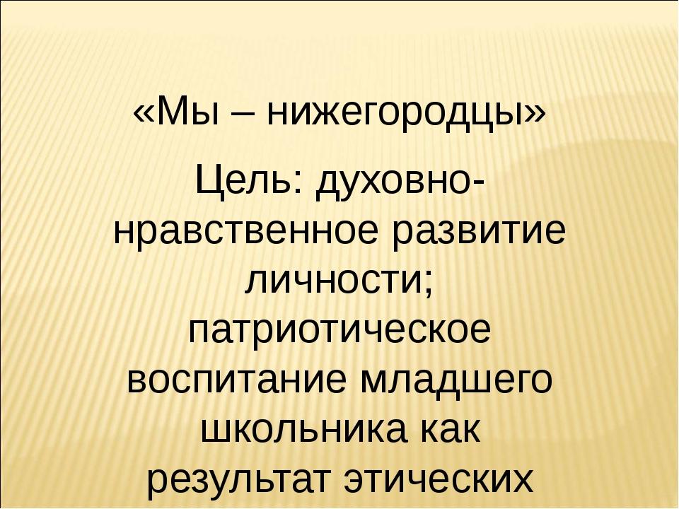 «Мы – нижегородцы» Цель: духовно-нравственное развитие личности; патриотическ...