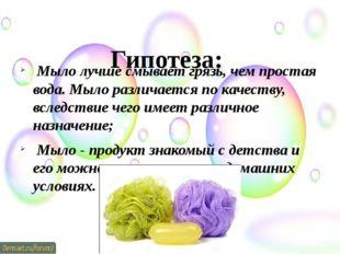 Гипотеза: Мыло лучше смывает грязь, чем простая вода. Мыло различается по ка