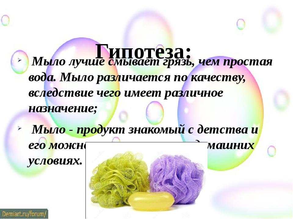Гипотеза: Мыло лучше смывает грязь, чем простая вода. Мыло различается по ка...