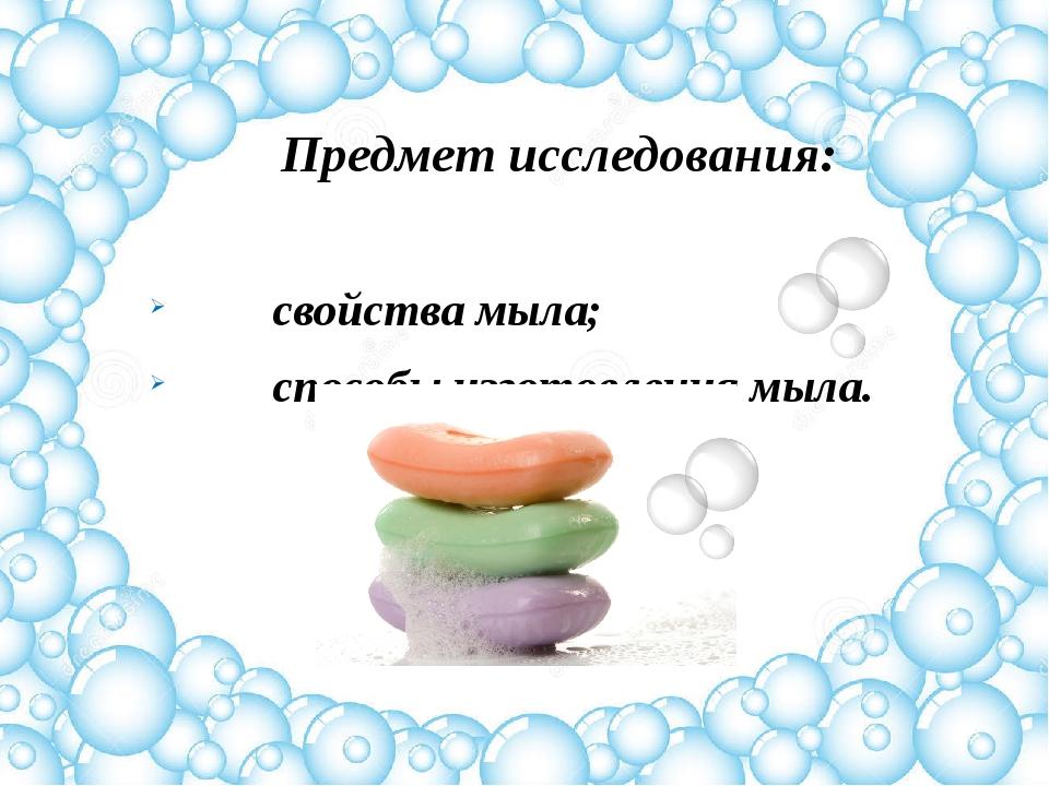 Предмет исследования: свойства мыла; способы изготовления мыла.