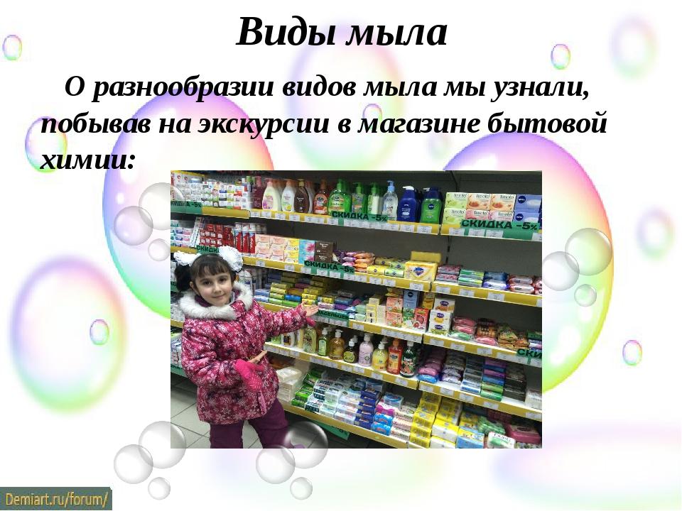 Виды мыла О разнообразии видов мыла мы узнали, побывав на экскурсии в магазин...