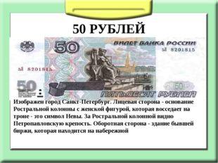50 РУБЛЕЙ Изображен город Санкт-Петербург. Лицевая сторона - основание Ростр