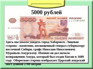 5000 рублей Здесь мы можем увидеть город Хабаровск. Лицевая сторона - памятн