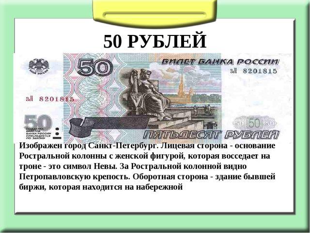 50 РУБЛЕЙ Изображен город Санкт-Петербург. Лицевая сторона - основание Ростр...
