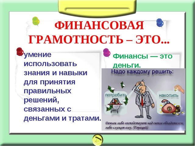 Финансы — это деньги. умение использовать знания и навыки для принятия правил...