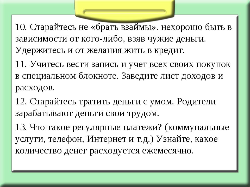 10. Старайтесь не «брать взаймы». нехорошо быть в зависимости от кого-либо, в...