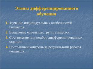 Этапы дифференцированного обучения 1.Изучение индивидуальных особенностей уча