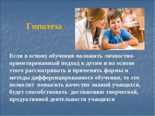 Гипотеза Если в основу обучения положить личностно-ориентированный подход к