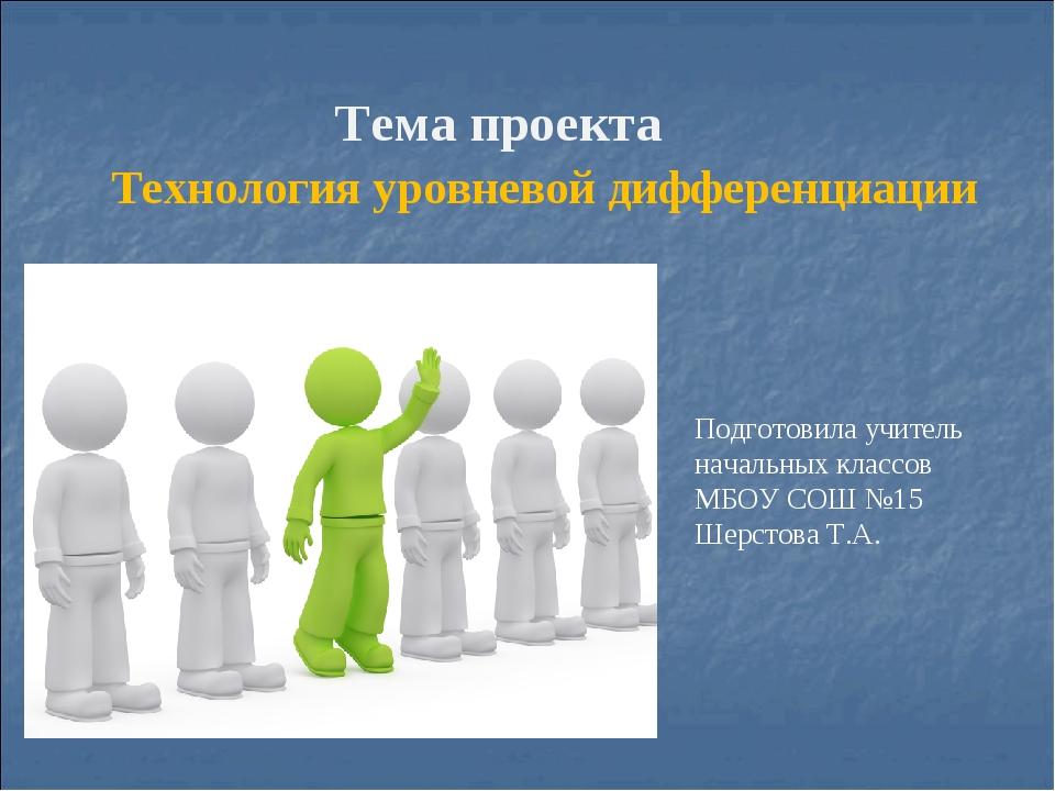 Тема проекта Технология уровневой дифференциации Подготовила учитель начальн...