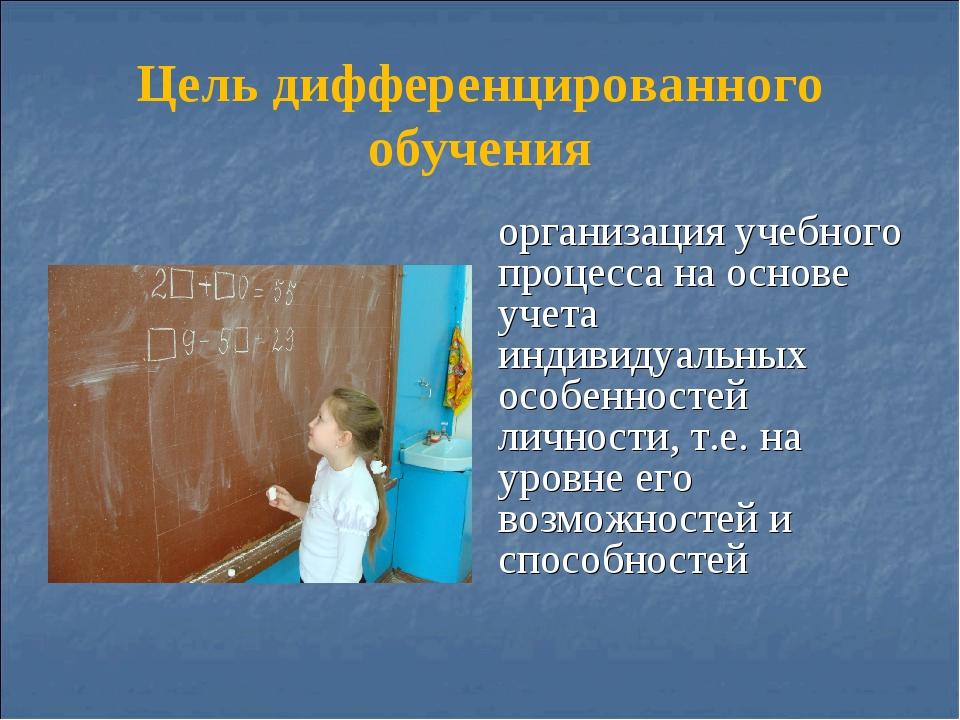 Цель дифференцированного обучения организация учебного процесса на основе уче...