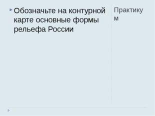 Практикум Обозначьте на контурной карте основные формы рельефа России