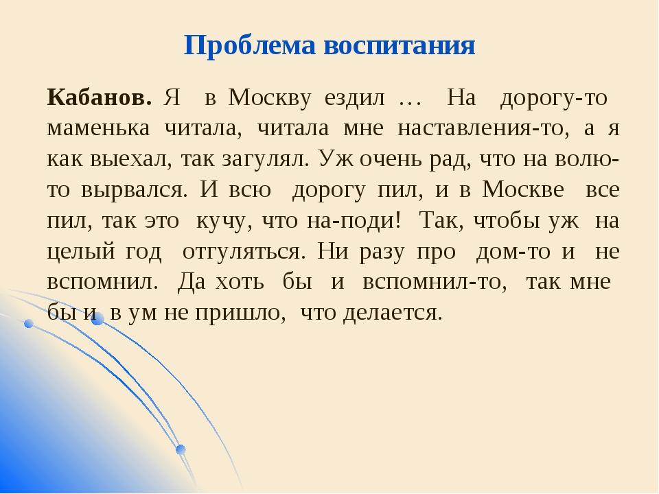 Проблема воспитания Кабанов. Я в Москву ездил … На дорогу-то маменька читала,...