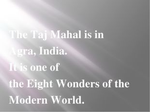 The Taj Mahal is in Agra, India. It is one of the Eight Wonders of the Moder