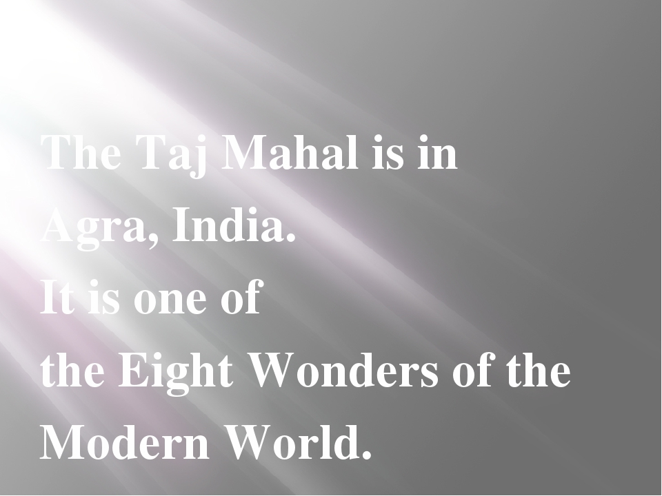 The Taj Mahal is in Agra, India. It is one of the Eight Wonders of the Moder...