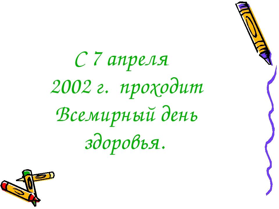 С 7 апреля 2002 г. проходит Всемирный день здоровья.