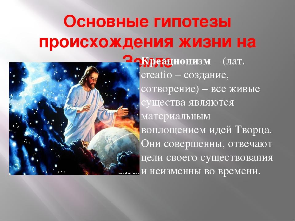 Основные гипотезы происхождения жизни на Земле Креационизм – (лат. creatio –...