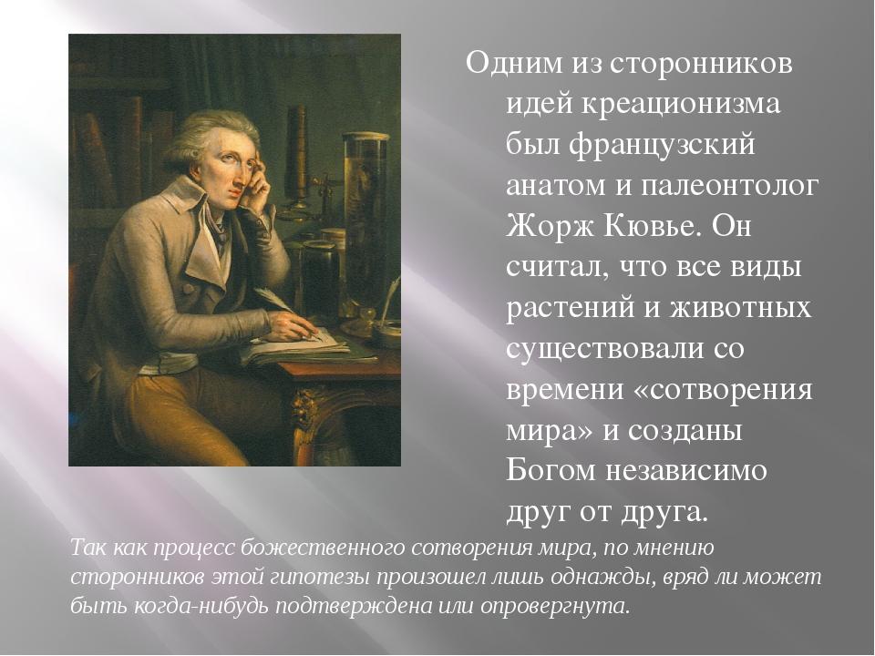 Одним из сторонников идей креационизма был французский анатом и палеонтолог Ж...