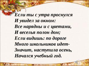 Если ты с утра проснулся И увидел за окном: Все нарядны и с цветами, И весель