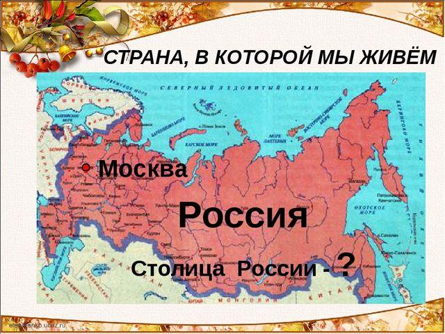 Как называется страна, в которой ты живёшь? Столица России - ? СТРАНА, В КОТО...