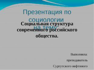 Презентация по социологии на тему: Социальная структура современного российск