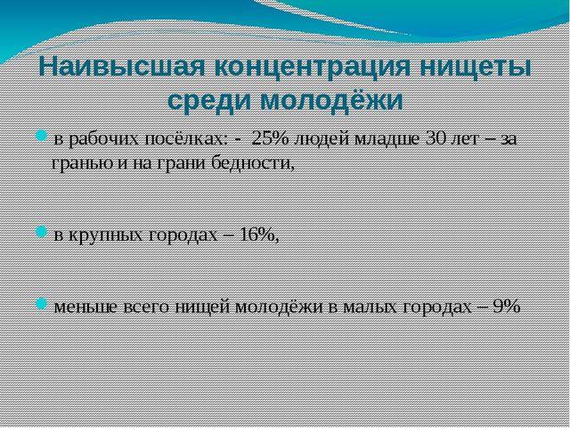 Наивысшая концентрация нищеты среди молодёжи в рабочих посёлках: - 25% людей...