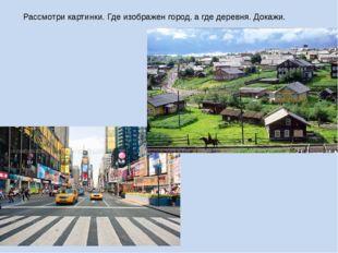Рассмотри картинки. Где изображен город, а где деревня. Докажи.